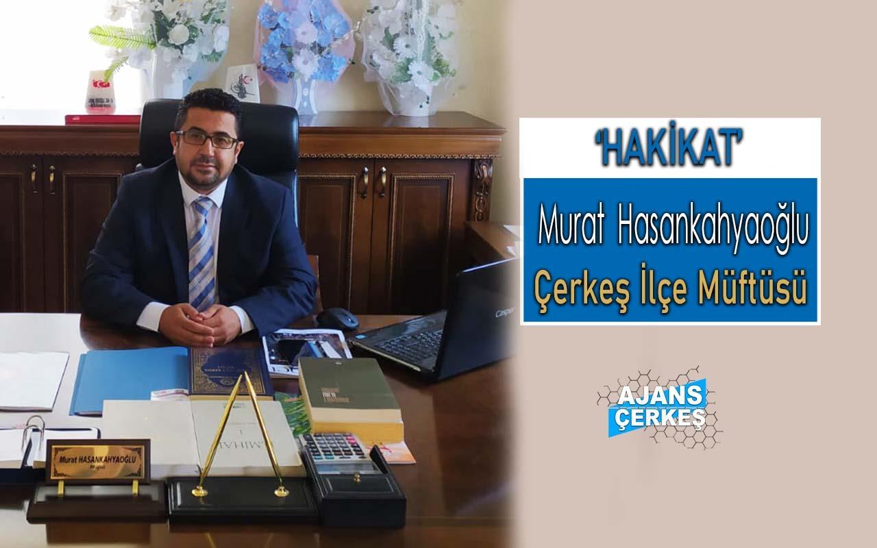 Çerkeş İlçe Müftüsü Murat Hasankahyaoğlu 'Hakikat'