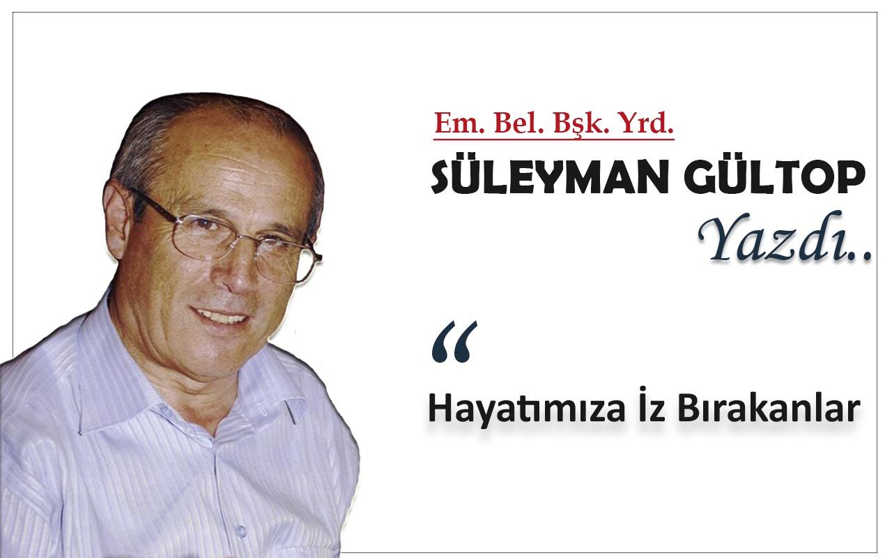 Süleyman Gültop Yazdı 'Hayatımıza İz Bırakanlar'